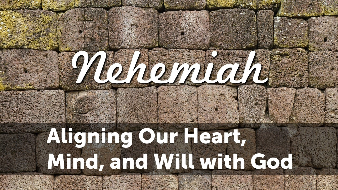 Nehemiah: Aligning our Heart, Mind, and Will with God