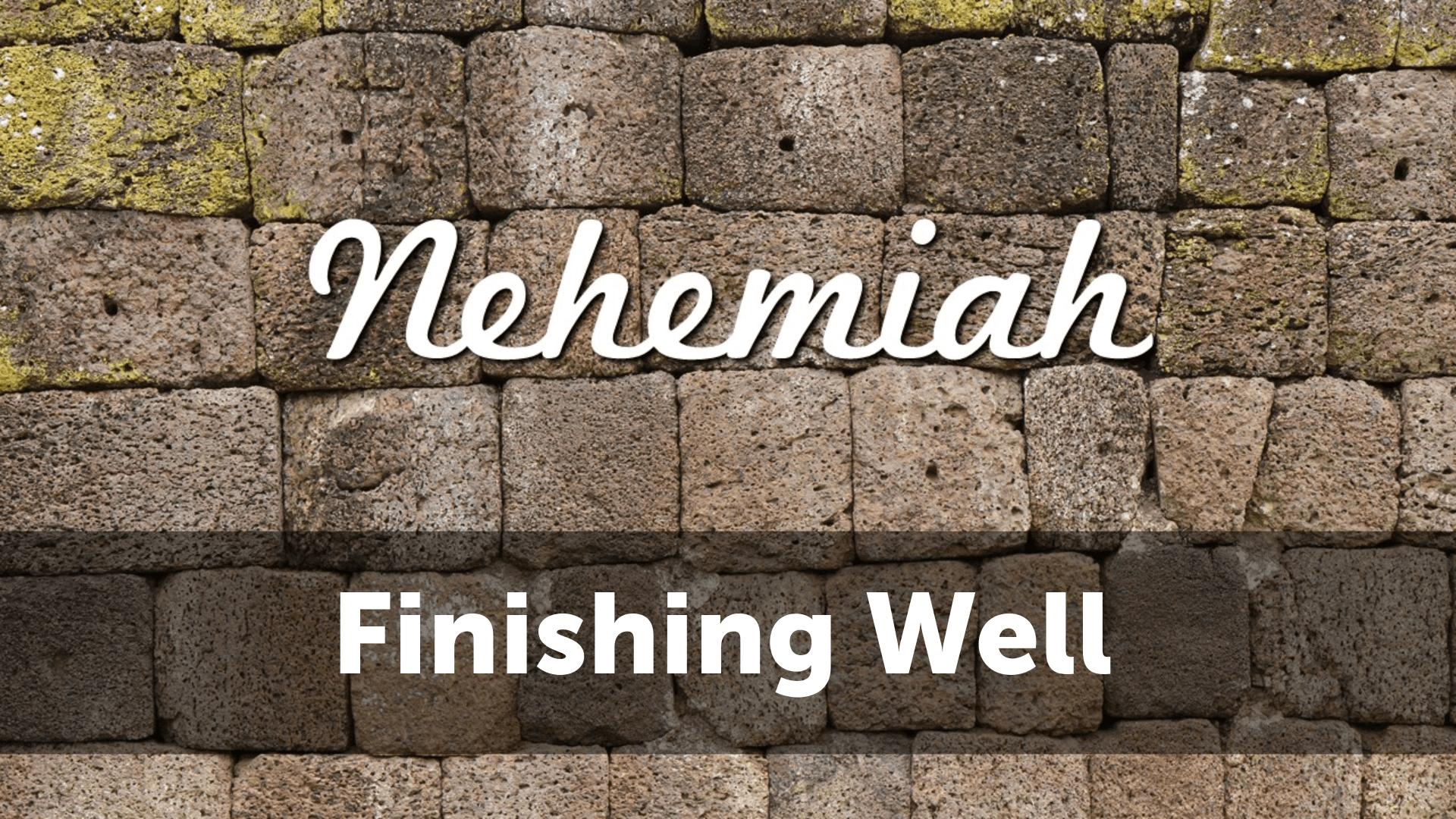 Nehemiah: Finishing Well